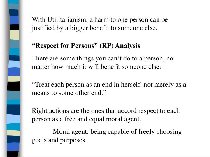 With Utilitarianism, a harm to one person can be justified by a bigger benefit to someone else.