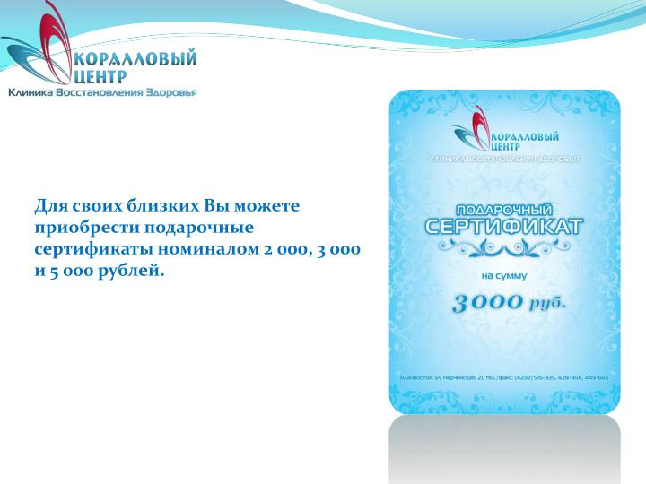 Для своих близких Вы можете приобрести подарочные сертификаты номиналом 2 000, 3 000 и 5 000 рублей.
