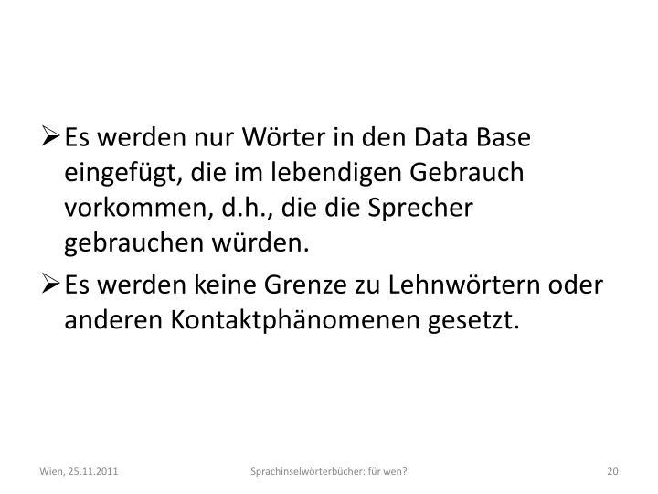 Es werden nur Wörter in den Data Base eingefügt, die im lebendigen Gebrauch vorkommen, d.h., die die Sprecher gebrauchen würden.