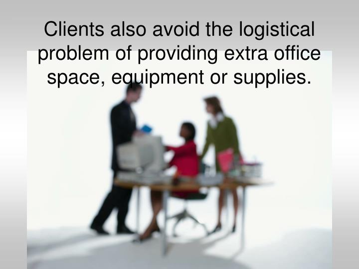 Clients also avoid the logistical problem of providing extra office space, equipment or supplies.