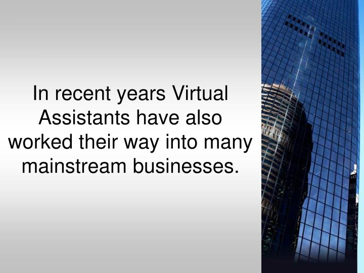 In recent years Virtual Assistants have also worked their way into many mainstream businesses.