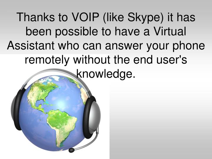 Thanks to VOIP (like Skype) it has been possible to have a Virtual Assistant who can answer your phone remotely without the end user's knowledge.