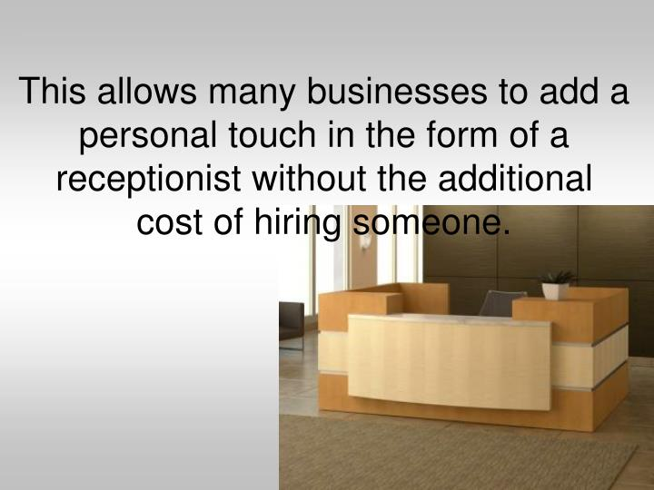This allows many businesses to add a personal touch in the form of a receptionist without the additional cost of hiring someone.