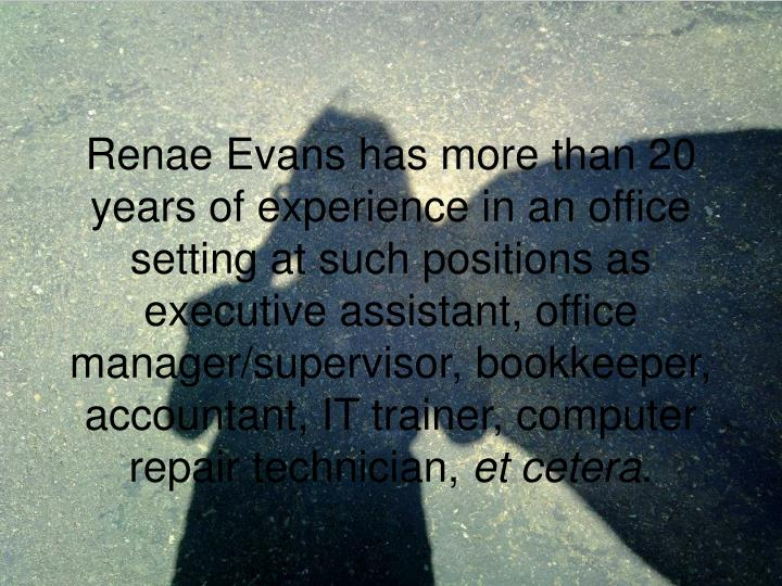 Renae Evans has more than 20 years of experience in an office setting at such positions as executive assistant, office manager/supervisor, bookkeeper, accountant, IT trainer, computer repair technician,