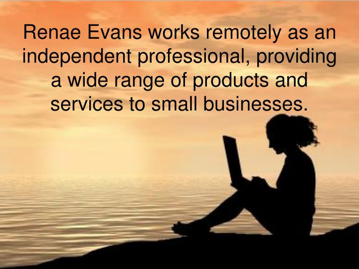 Renae Evans works remotely as an independent professional, providing a wide range of products and services to small businesses.