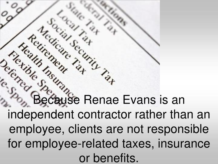 Because Renae Evans is an independent contractor rather than an employee, clients are not responsible for employee-related taxes, insurance or benefits.