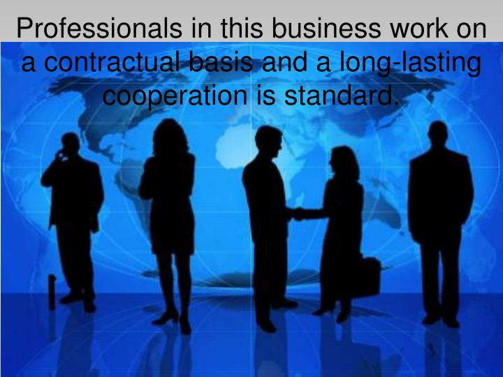 Professionals in this business work on a contractual basis and a long-lasting cooperation is standard.