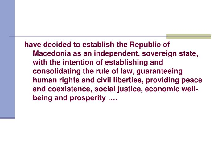 have decided to establish the Republic of Macedonia as an independent, sovereign state, with the intention of establishing and consolidating the rule of law, guaranteeing human rights and civil liberties, providing peace and coexistence, social justice, economic well-being and prosperity ….