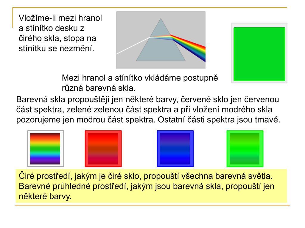 d562a2c14 Mezi hranol a stínítko vkládáme postupně různá barevná skla. Barevná skla  propouštějí jen některé barvy, červené sklo jen červenou část spektra, ...