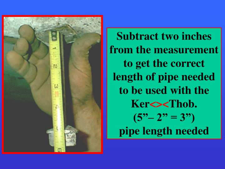 Subtract two inches from the measurement to get the correct length of pipe needed to be used with the Ker
