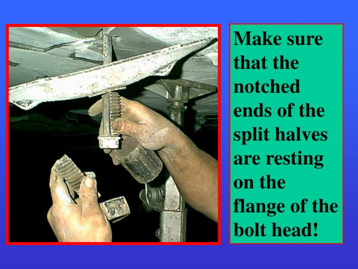 Make sure that the notched ends of the split halves are resting on the flange of the bolt head!