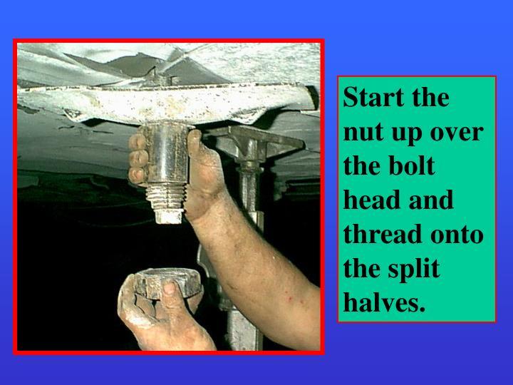 Start the nut up over the bolt head and thread onto the split halves.