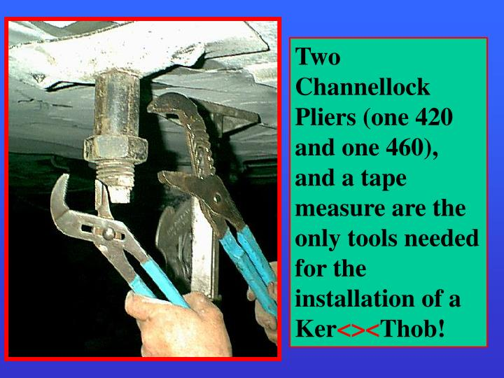 Two Channellock Pliers (one 420 and one 460), and a tape measure are the only tools needed for the installation of a Ker
