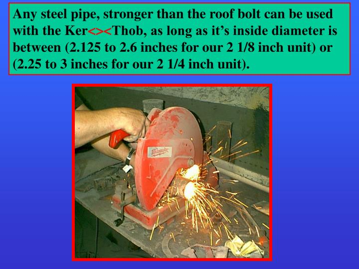 Any steel pipe, stronger than the roof bolt can be used with the Ker