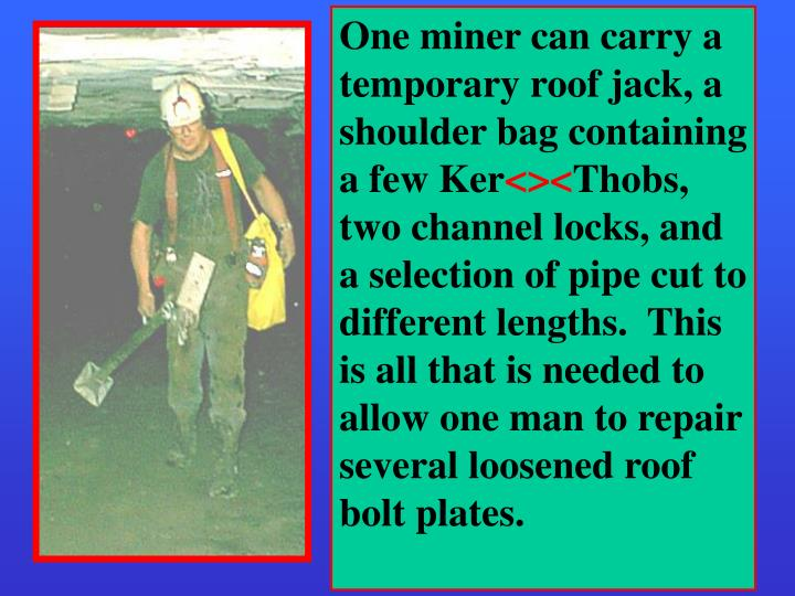 One miner can carry a temporary roof jack, a shoulder bag containing a few Ker