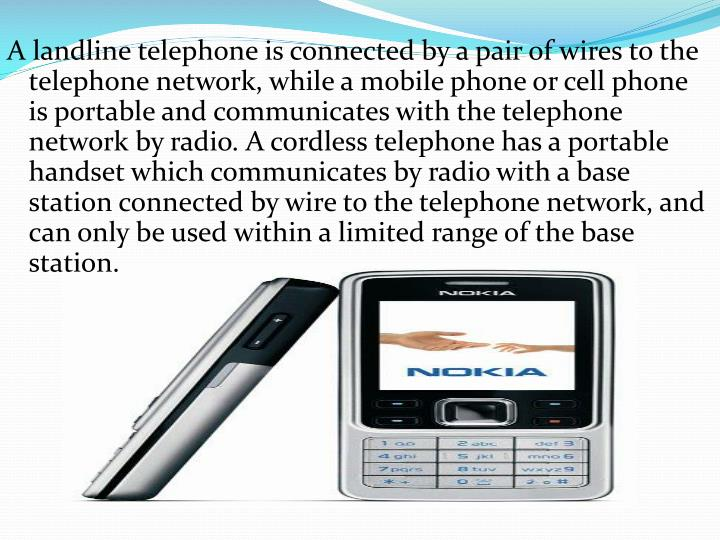 A landline telephone is connected by a pair of wires to the telephone network, while a mobile phone or cell phone is portable and communicates with the telephone network by radio. A cordless telephone has a portable handset which communicates by radio with a base station connected by wire to the telephone network, and can only be used within a limited range of the base station.