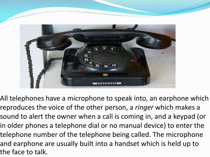 All telephones have a microphone to speak into, an earphone which reproduces the voice of the other person, a