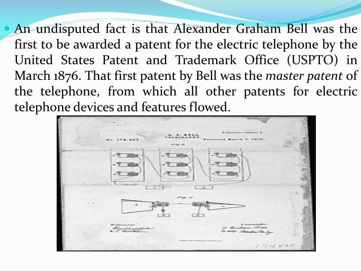 An undisputed fact is that Alexander Graham Bell was the first to be awarded a patent for the electric telephone by the United States Patent and Trademark Office (USPTO) in March 1876. That first patent by Bell was the
