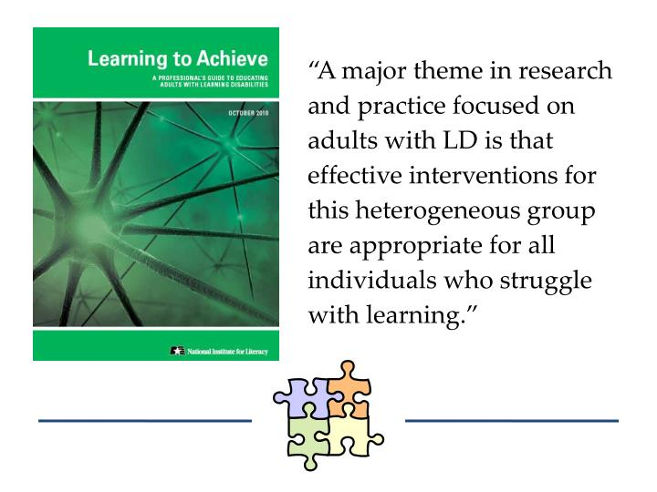 """""""A major theme in research and practice focused on adults with LD is that effective interventions for this heterogeneous group are appropriate for all individuals who struggle with learning."""""""