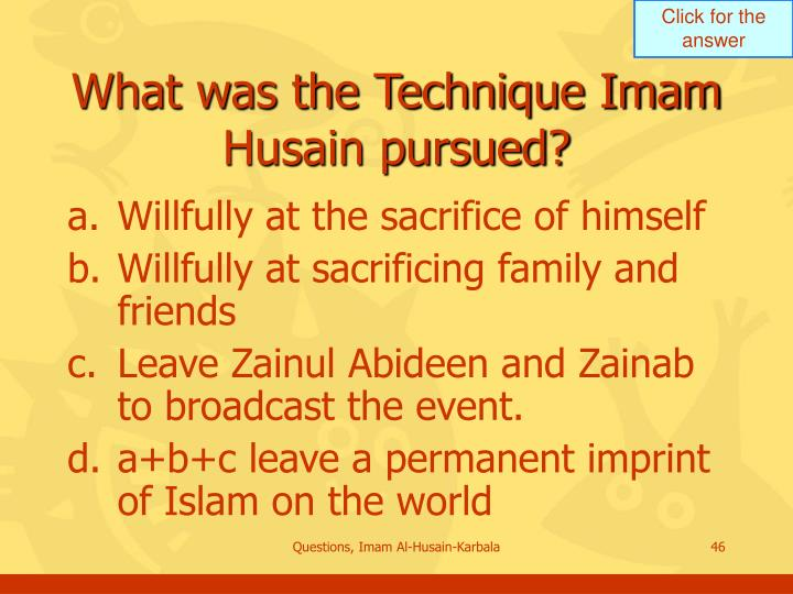 What was the Technique Imam Husain pursued?