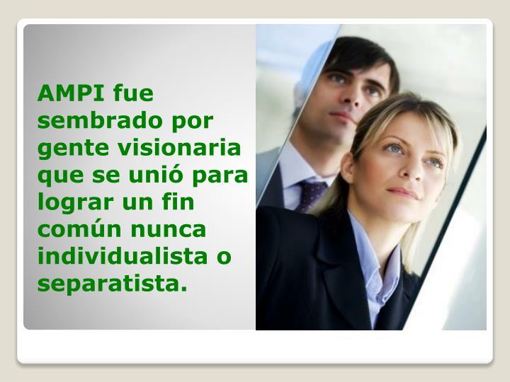 AMPI fue sembrado por gente visionaria que se unió para lograr un fin común nunca individualista o...
