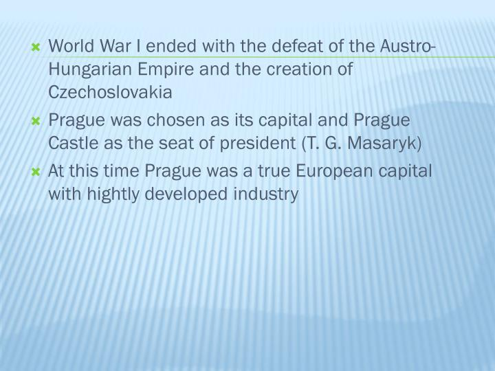 World War I ended with the defeat of the Austro-Hungarian Empire and the creation of Czechoslovakia