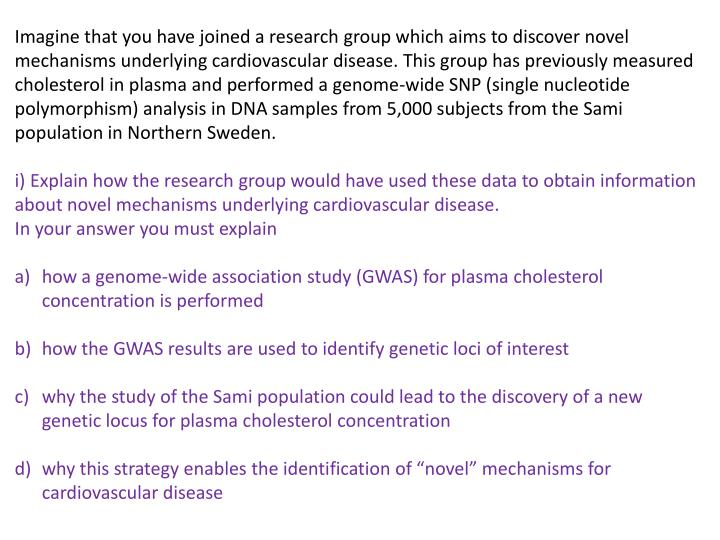 Imagine that you have joined a research group which aims to discover novel mechanisms underlying cardiovascular disease. This group has previously measured cholesterol in plasma and performed a genome-wide SNP (single nucleotide polymorphism) analysis in DNA samples from 5,000 subjects from the Sami population in Northern Sweden.
