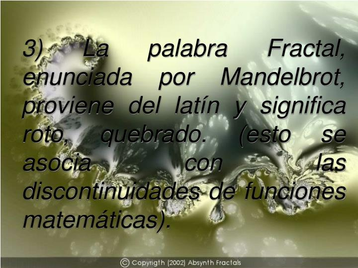 3) La palabra Fractal, enunciada por Mandelbrot, proviene del latín y significa roto, quebrado. (esto se asocia con las discontinuidades de funciones matemáticas).