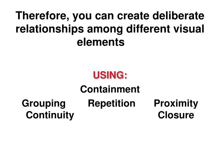 Therefore, you can create deliberate relationships among different visual elements
