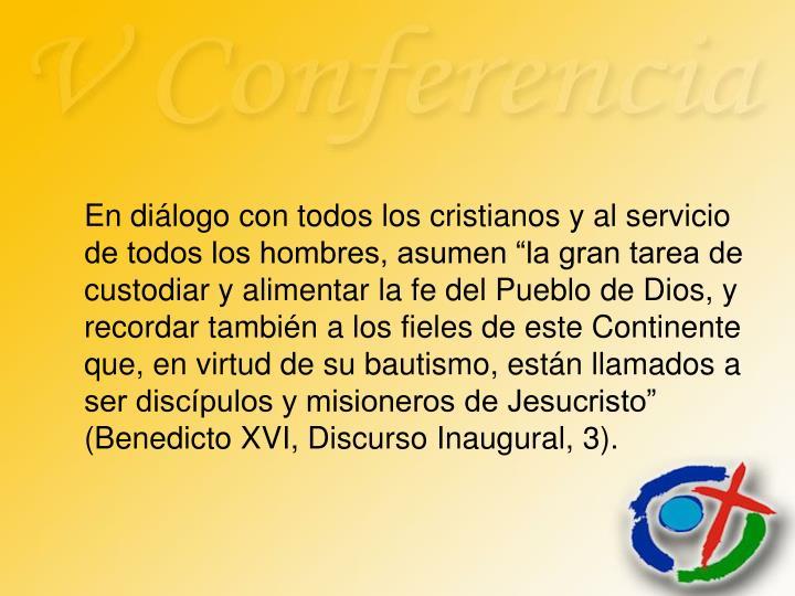 """En diálogo con todos los cristianos y al servicio de todos los hombres, asumen """"la gran tarea de custodiar y alimentar la fe del Pueblo de Dios, y recordar también a los fieles de este Continente que, en virtud de su bautismo, están llamados a ser discípulos y misioneros de Jesucristo"""" (Benedicto XVI, Discurso Inaugural, 3)."""