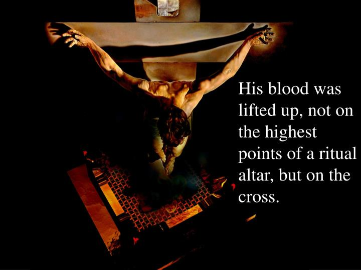 His blood was lifted up, not on the highest points of a ritual altar, but on the cross.