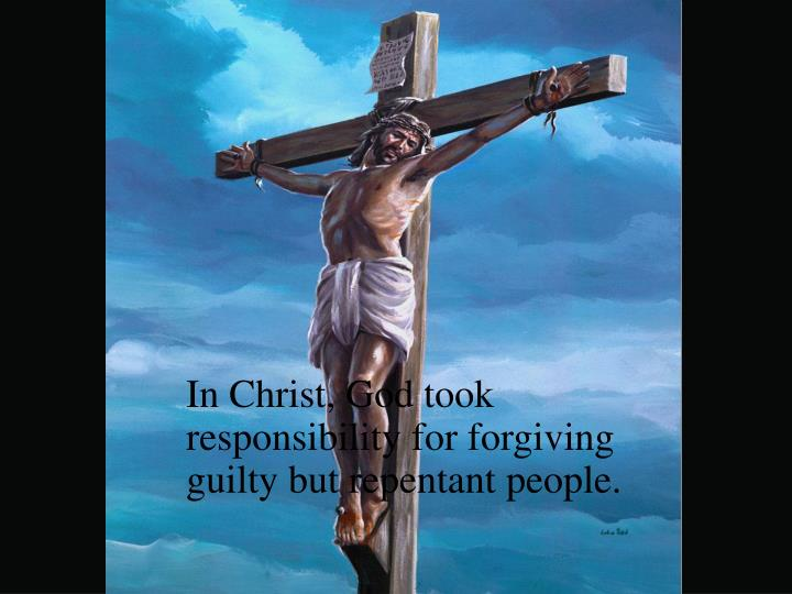 In Christ, God took responsibility for forgiving guilty but repentant people.