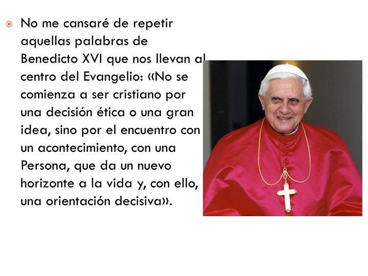No me cansaré de repetir aquellas palabras de Benedicto XVI que nos llevan al centro del Evangelio: «No se comienza a ser cristiano por una decisión ética o una gran idea, sino por el encuentro con un acontecimiento, con una Persona, que da un nuevo horizonte a la vida y, con ello, una orientación decisiva».