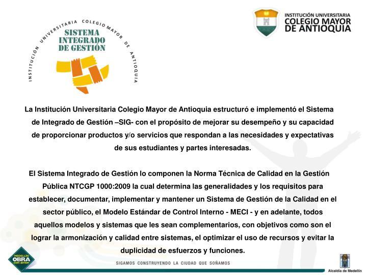 La Institución Universitaria Colegio Mayor de Antioquia estructuró e implementó el Sistema de Integrado de Gestión –SIG- con el propósito de mejorar su desempeño y su capacidad de proporcionar productos y/o servicios que respondan a las necesidades y expectativas de sus estudiantes y partes interesadas.