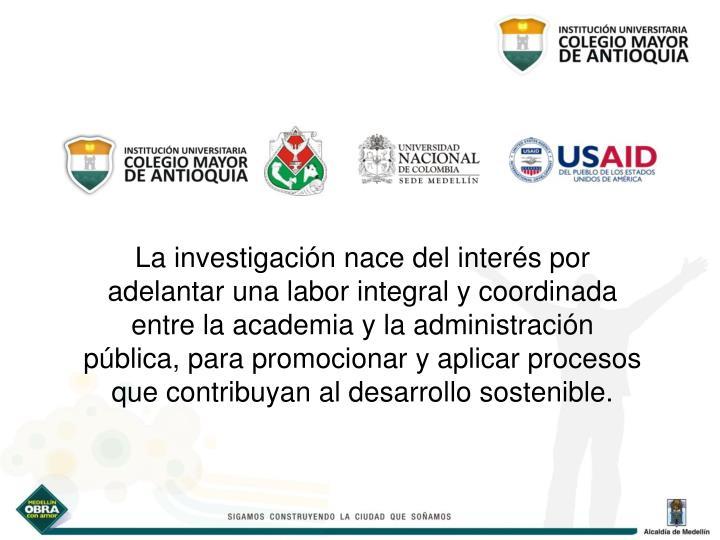 La investigación nace del interés por adelantar una labor integral y coordinada entre la academia y la administración pública, para promocionar y aplicar procesos que contribuyan al desarrollo sostenible.
