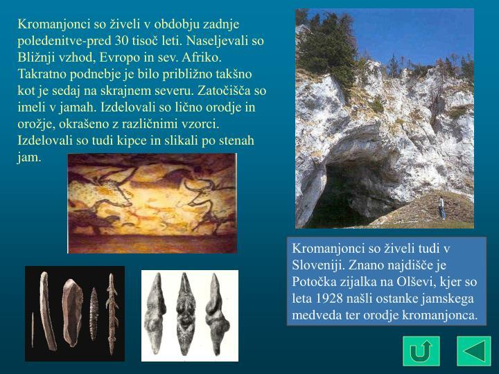 Kromanjonci so živeli v obdobju zadnje poledenitve-pred 30 tisoč leti. Naseljevali so Bližnji vzhod, Evropo in sev. Afriko. Takratno podnebje je bilo približno takšno kot je sedaj na skrajnem severu. Zatočišča so imeli v jamah. Izdelovali so lično orodje in orožje, okrašeno z različnimi vzorci. Izdelovali so tudi kipce in slikali po stenah jam.