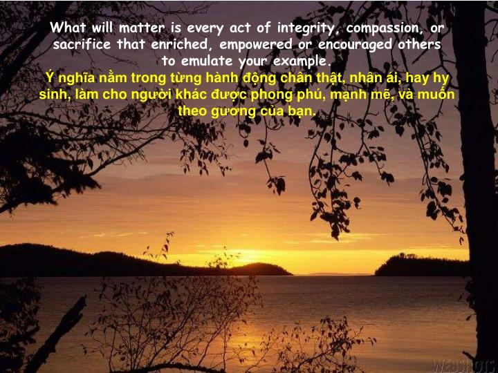 What will matter is every act of integrity, compassion, or sacrifice that enriched, empowered or encouraged others