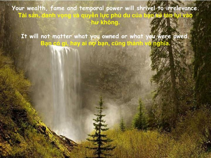 Your wealth, fame and temporal power will shrivel to irrelevance.
