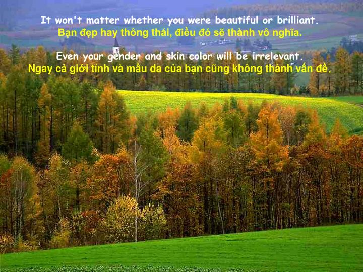 It won't matter whether you were beautiful or brilliant.