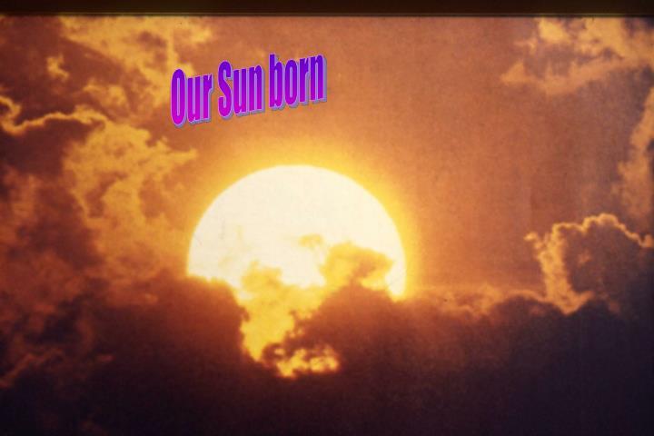 Our Sun born