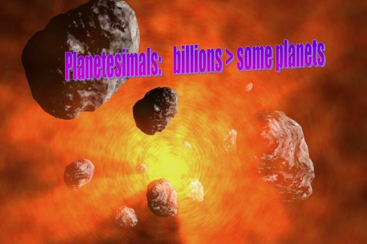Planetesimals:    billions > some planets