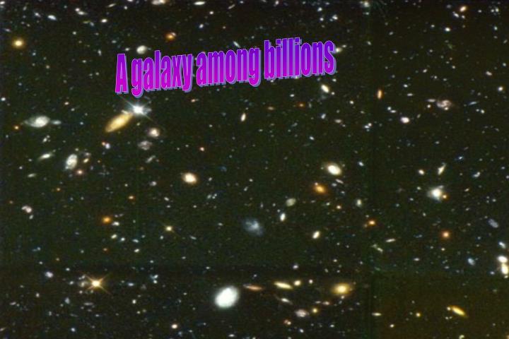 A galaxy among billions