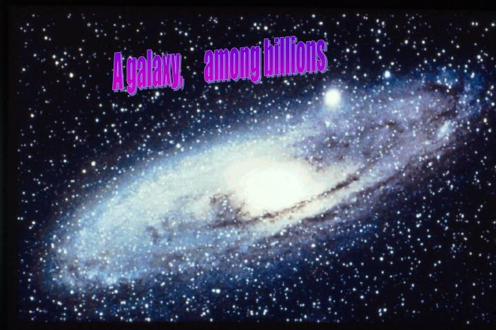 A galaxy,      among billions