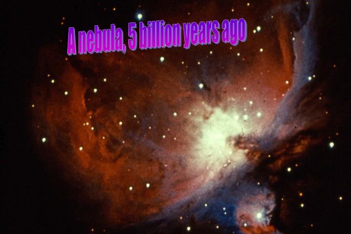 A nebula, 5 billion years ago