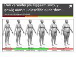 dan verander jou liggaam soos jy gewig aansit dieselfde ouderdom