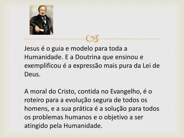 Jesus é o guia e modelo para toda a Humanidade. E a Doutrina que ensinou e exemplificou é a expressão mais pura da Lei de Deus.