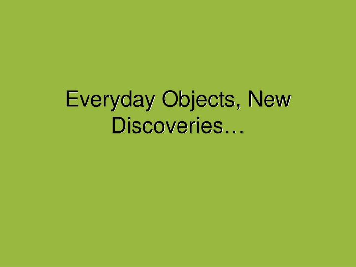 Everyday Objects, New Discoveries…