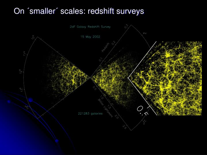 On ´smaller´ scales: redshift surveys