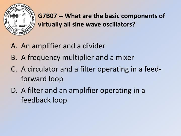G7B07 -- What are the basic components of virtually all sine wave oscillators?