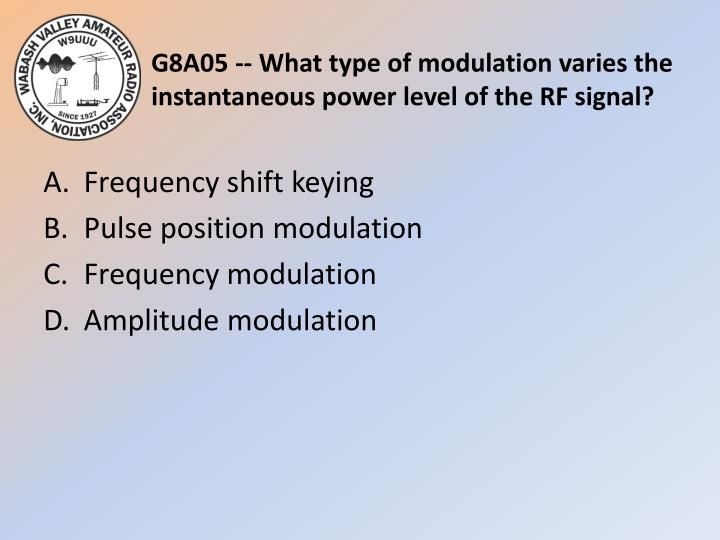 G8A05 -- What type of modulation varies the instantaneous power level of the RF signal?